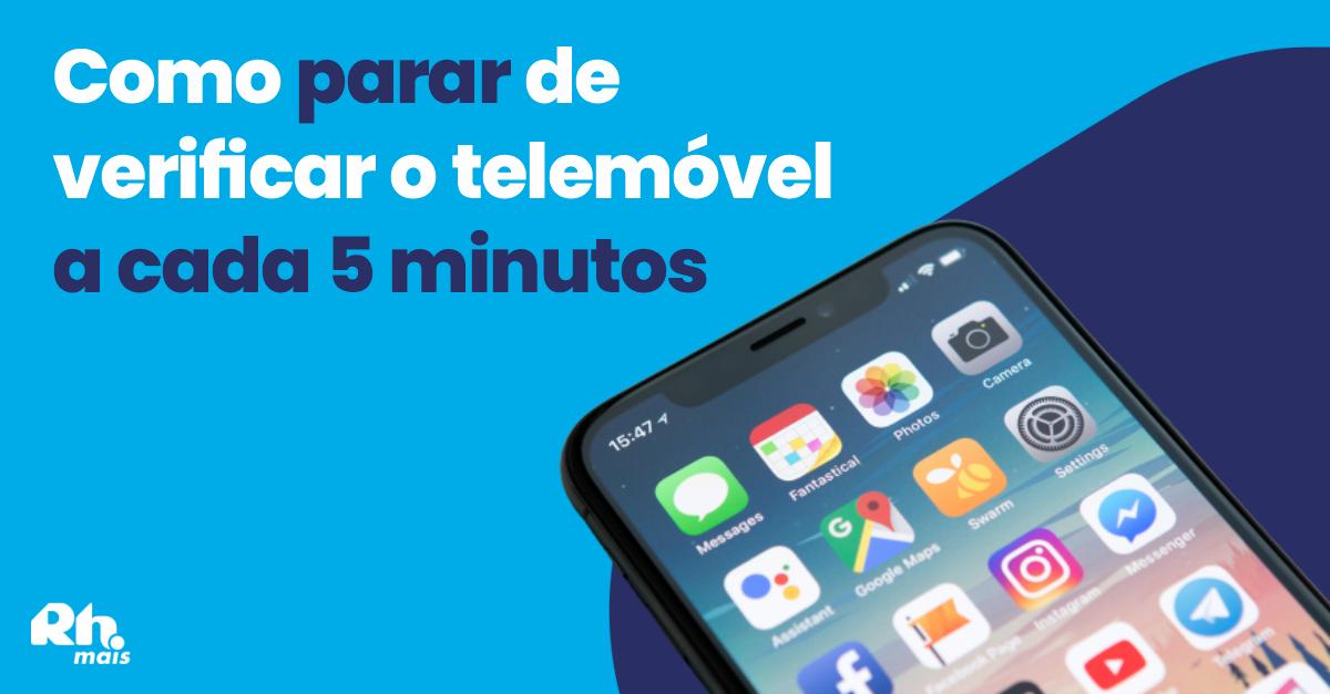Como parar de verificar o telemóvel a cada 5 minutos?